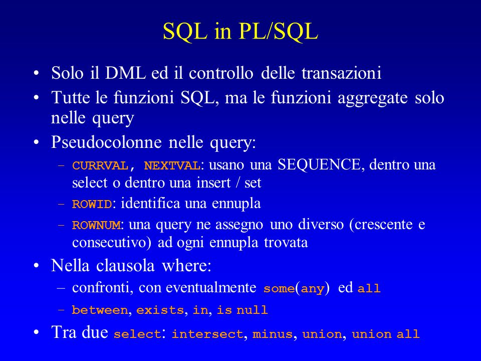 SQL in PL/SQL Solo il DML ed il controllo delle transazioni Tutte le funzioni SQL, ma le funzioni aggregate solo nelle query Pseudocolonne nelle query: –CURRVAL, NEXTVAL : usano una SEQUENCE, dentro una select o dentro una insert / set –ROWID : identifica una ennupla –ROWNUM : una query ne assegno uno diverso (crescente e consecutivo) ad ogni ennupla trovata Nella clausola where: –confronti, con eventualmente some ( any ) ed all –between, exists, in, is null Tra due select : intersect, minus, union, union all