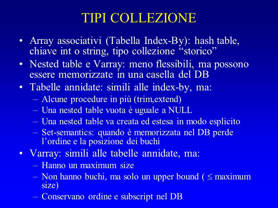 "TIPI COLLEZIONE Array associativi (Tabella Index-By): hash table, chiave int o string, tipo collezione ""storico"" Nested table e Varray: meno flessibil"