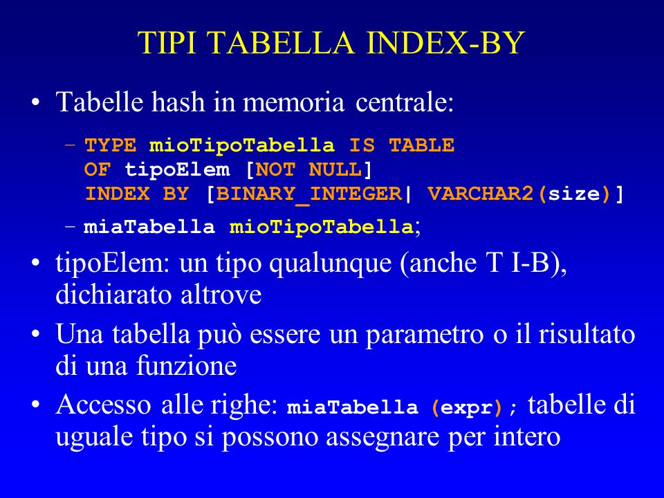 TIPI TABELLA INDEX-BY Tabelle hash in memoria centrale: –TYPE mioTipoTabella IS TABLE OF tipoElem [NOT NULL] INDEX BY [BINARY_INTEGER| VARCHAR2(size)]