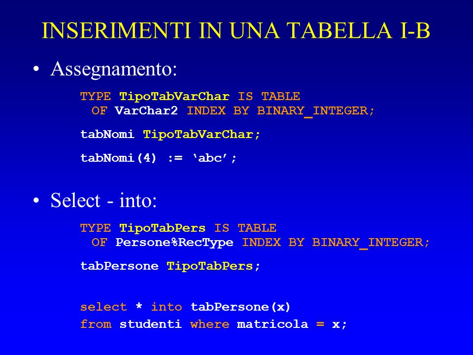 INSERIMENTI IN UNA TABELLA I-B Assegnamento: TYPE TipoTabVarChar IS TABLE OF VarChar2 INDEX BY BINARY_INTEGER; tabNomi TipoTabVarChar; tabNomi(4) := 'abc'; Select - into: TYPE TipoTabPers IS TABLE OF Persone%RecType INDEX BY BINARY_INTEGER; tabPersone TipoTabPers; select * into tabPersone(x) from studenti where matricola = x;
