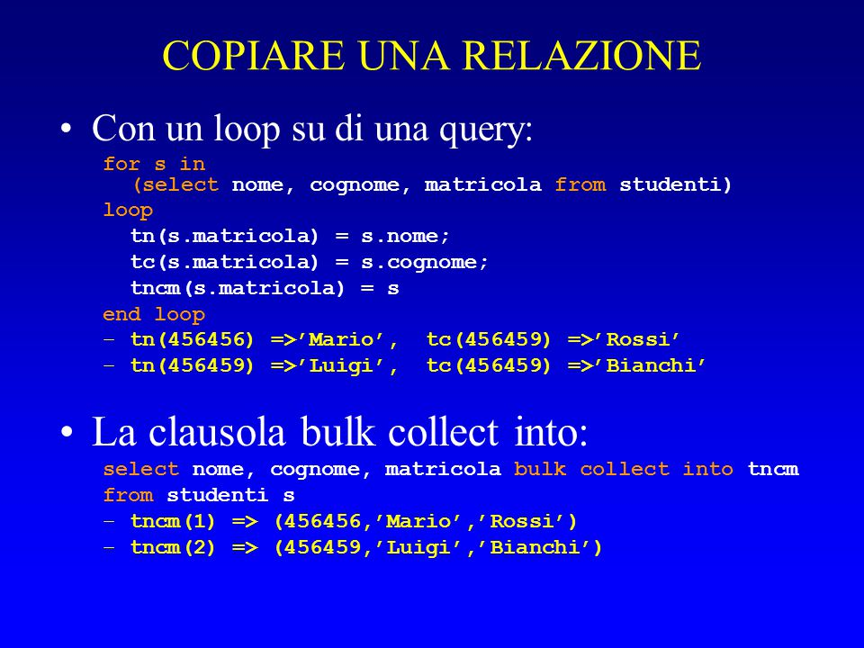 COPIARE UNA RELAZIONE Con un loop su di una query: for s in (select nome, cognome, matricola from studenti) loop tn(s.matricola) = s.nome; tc(s.matricola) = s.cognome; tncm(s.matricola) = s end loop –tn(456456) =>'Mario', tc(456459) =>'Rossi' –tn(456459) =>'Luigi', tc(456459) =>'Bianchi' La clausola bulk collect into: select nome, cognome, matricola bulk collect into tncm from studenti s –tncm(1) => (456456,'Mario','Rossi') –tncm(2) => (456459,'Luigi','Bianchi')