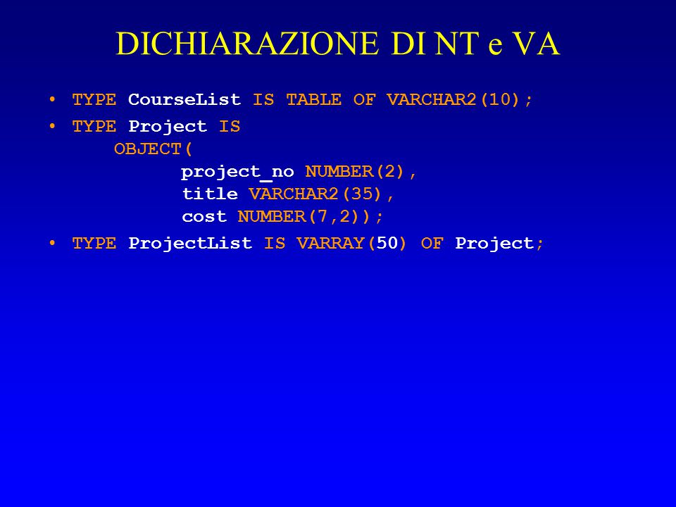 DICHIARAZIONE DI NT e VA TYPE CourseList IS TABLE OF VARCHAR2(10); TYPE Project IS OBJECT( project_no NUMBER(2), title VARCHAR2(35), cost NUMBER(7,2))