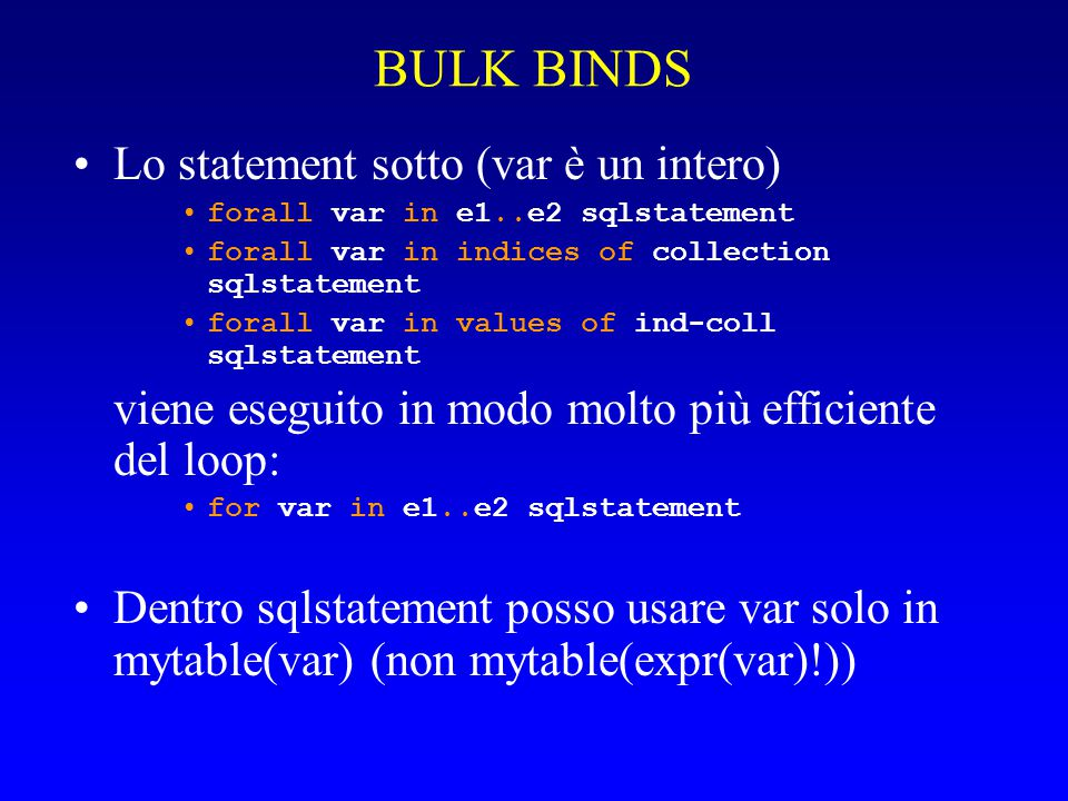 BULK BINDS Lo statement sotto (var è un intero) forall var in e1..e2 sqlstatement forall var in indices of collection sqlstatement forall var in values of ind-coll sqlstatement viene eseguito in modo molto più efficiente del loop: for var in e1..e2 sqlstatement Dentro sqlstatement posso usare var solo in mytable(var) (non mytable(expr(var)!))