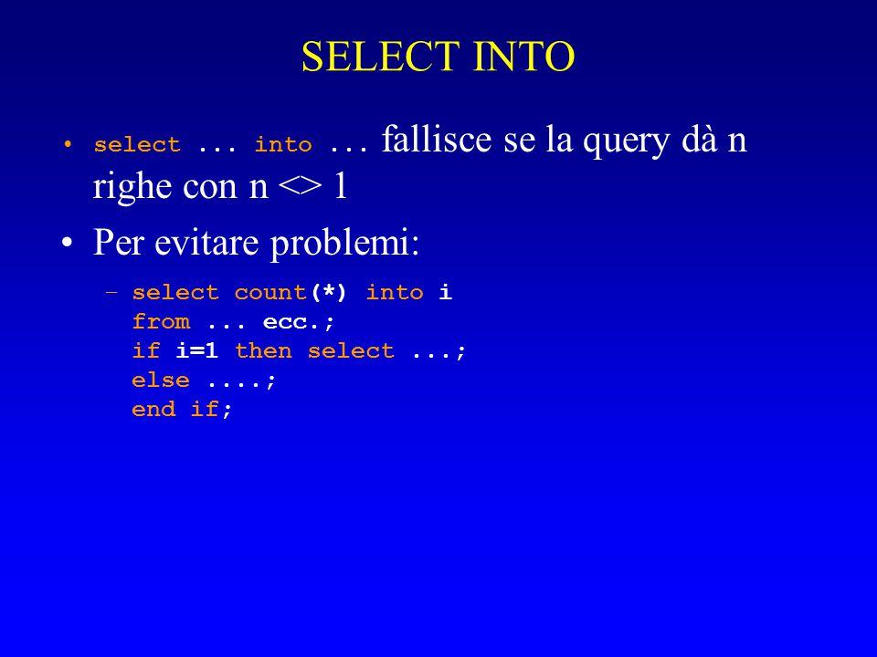 SELECT INTO select... into... fallisce se la query dà n righe con n <> 1 Per evitare problemi: –select count(*) into i from... ecc.; if i=1 then selec