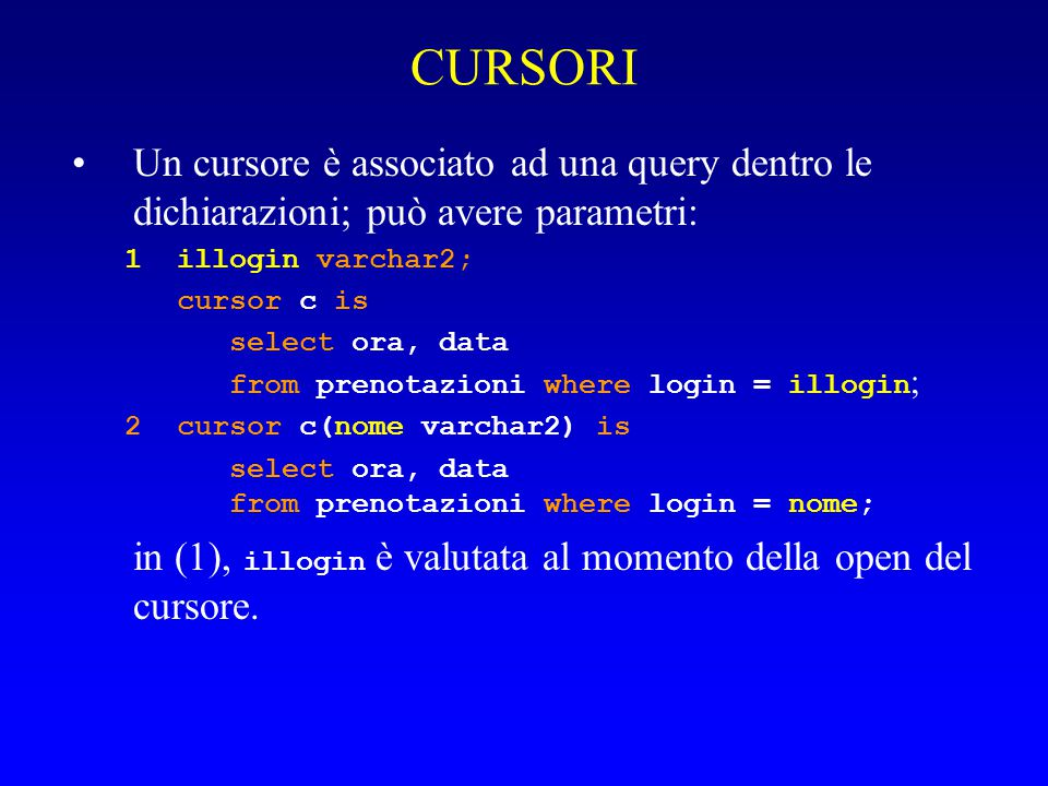 CURSORI Un cursore è associato ad una query dentro le dichiarazioni; può avere parametri: 1illogin varchar2; cursor c is select ora, data from prenotazioni where login = illogin ; 2cursor c(nome varchar2) is select ora, data from prenotazioni where login = nome; in (1), illogin è valutata al momento della open del cursore.