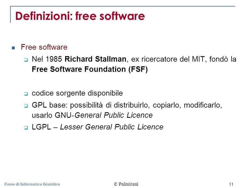11 © Palmirani Corso di Informatica Giuridica Definizioni: free software Free software  Nel 1985 Richard Stallman, ex ricercatore del MIT, fondò la Free Software Foundation (FSF)  codice sorgente disponibile  GPL base: possibilità di distribuirlo, copiarlo, modificarlo, usarlo GNU-General Public Licence  LGPL – Lesser General Public Licence