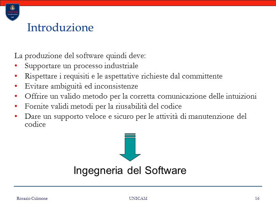 Rosario Culmone UNICAM 16 Introduzione La produzione del software quindi deve: Supportare un processo industriale Rispettare i requisiti e le aspettat
