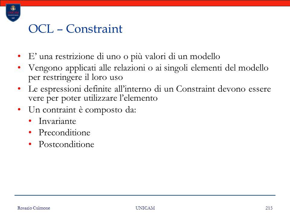 Rosario Culmone UNICAM 215 OCL – Constraint E' una restrizione di uno o più valori di un modello Vengono applicati alle relazioni o ai singoli element