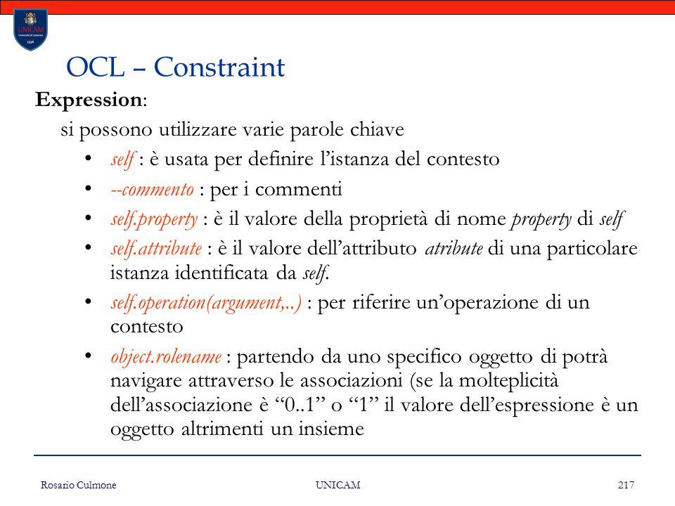 Rosario Culmone UNICAM 217 OCL – Constraint Expression: si possono utilizzare varie parole chiave self : è usata per definire l'istanza del contesto -