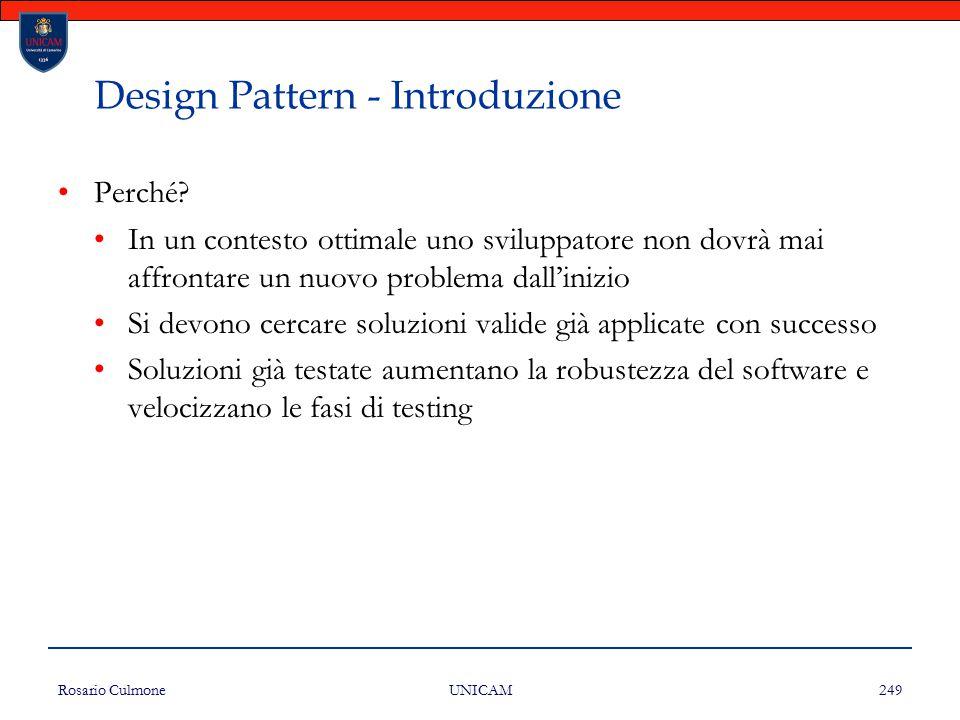 Rosario Culmone UNICAM 249 Design Pattern - Introduzione Perché? In un contesto ottimale uno sviluppatore non dovrà mai affrontare un nuovo problema d