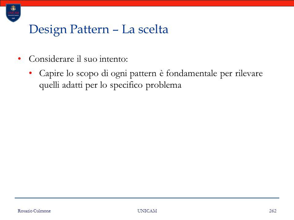 Rosario Culmone UNICAM 262 Design Pattern – La scelta Considerare il suo intento: Capire lo scopo di ogni pattern è fondamentale per rilevare quelli a