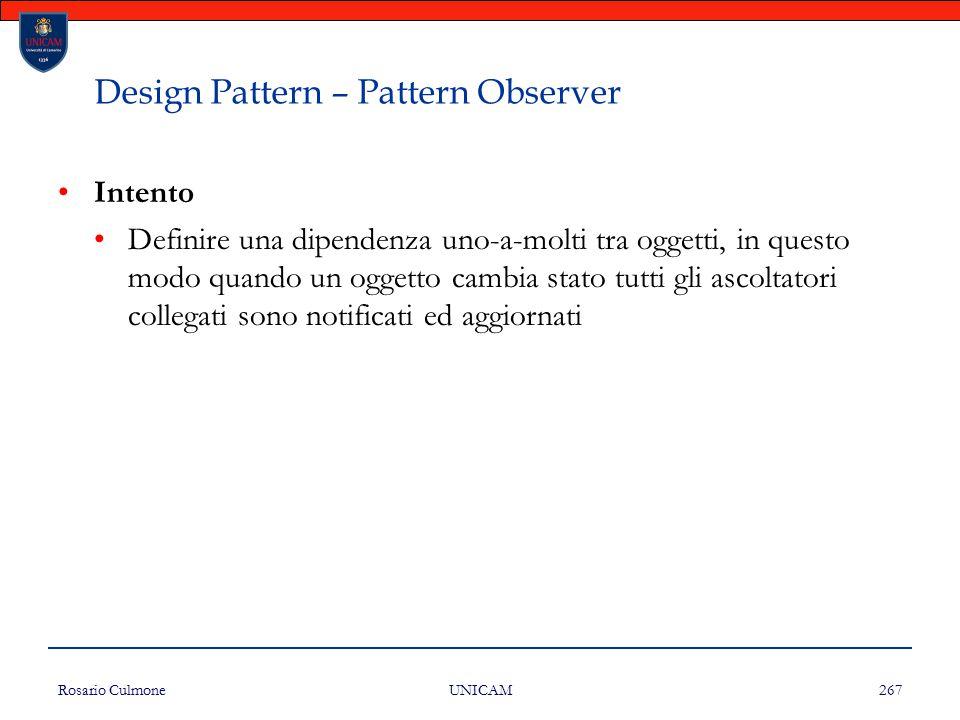 Rosario Culmone UNICAM 267 Design Pattern – Pattern Observer Intento Definire una dipendenza uno-a-molti tra oggetti, in questo modo quando un oggetto