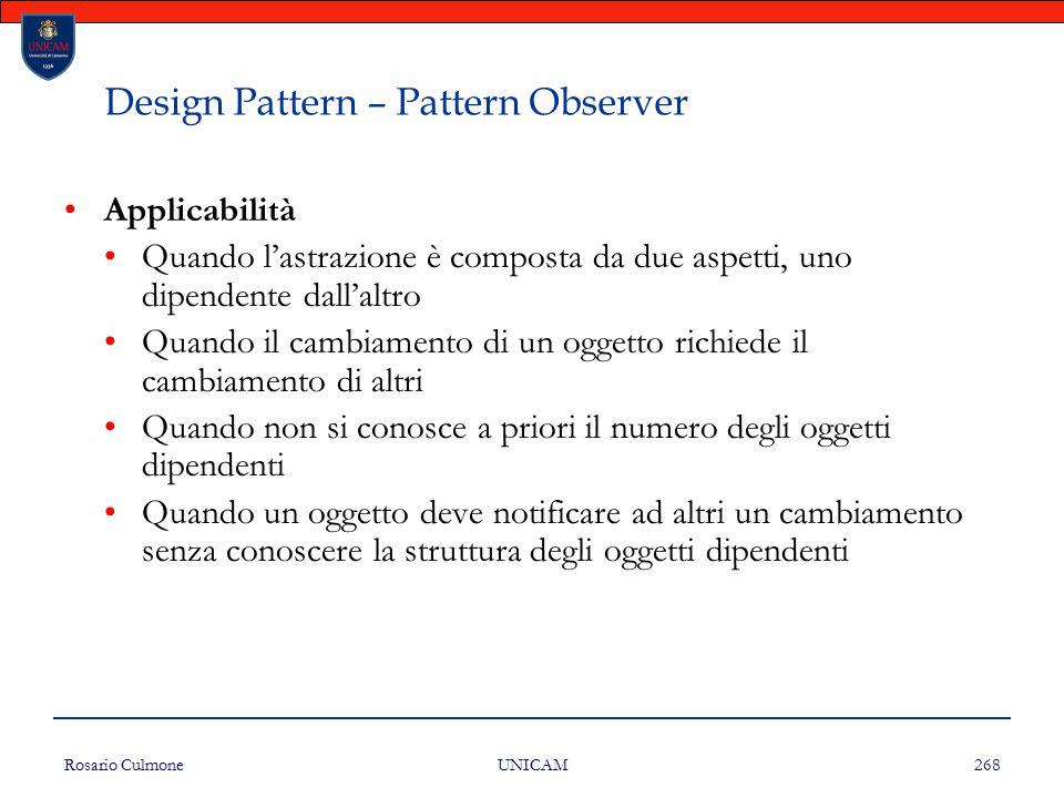 Rosario Culmone UNICAM 268 Design Pattern – Pattern Observer Applicabilità Quando l'astrazione è composta da due aspetti, uno dipendente dall'altro Qu