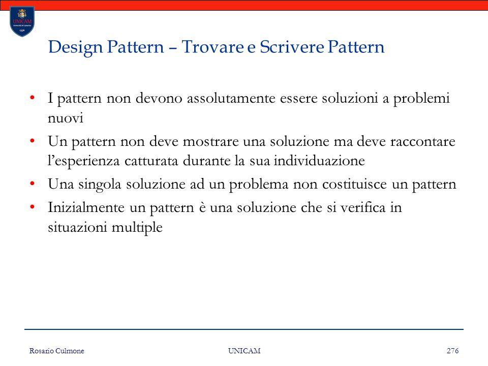 Rosario Culmone UNICAM 276 Design Pattern – Trovare e Scrivere Pattern I pattern non devono assolutamente essere soluzioni a problemi nuovi Un pattern