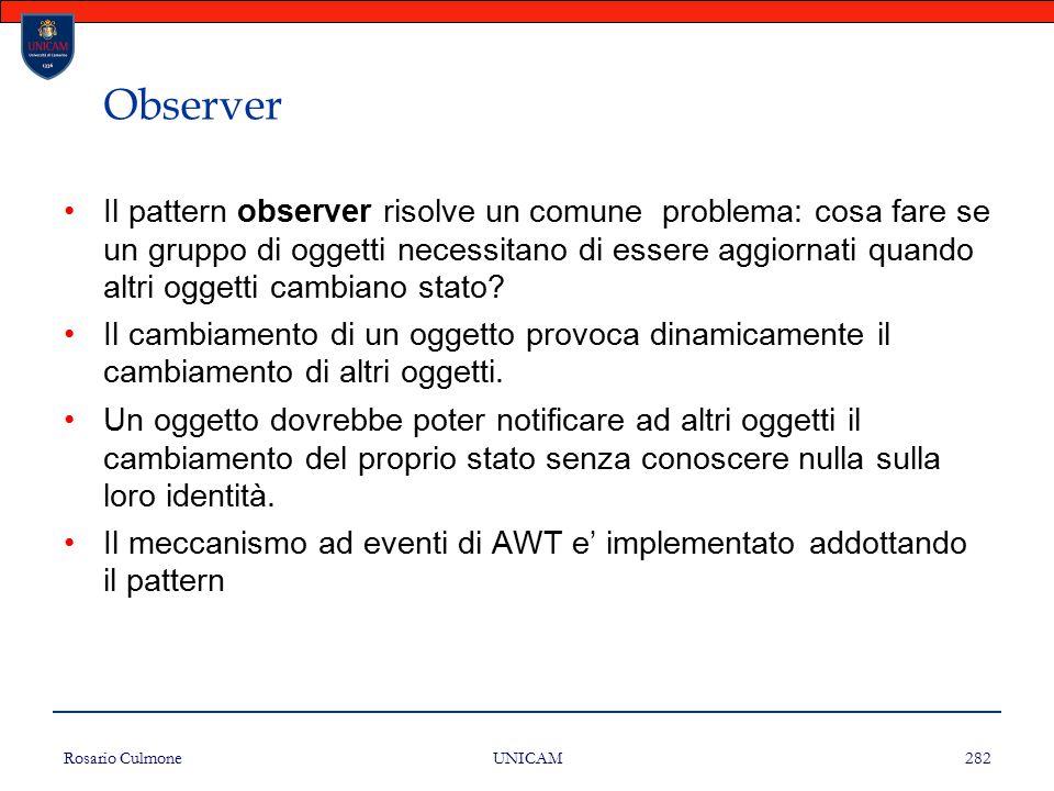 Rosario Culmone UNICAM 282 Observer Il pattern observer risolve un comune problema: cosa fare se un gruppo di oggetti necessitano di essere aggiornati