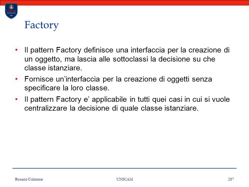 Rosario Culmone UNICAM 287 Factory Il pattern Factory definisce una interfaccia per la creazione di un oggetto, ma lascia alle sottoclassi la decision