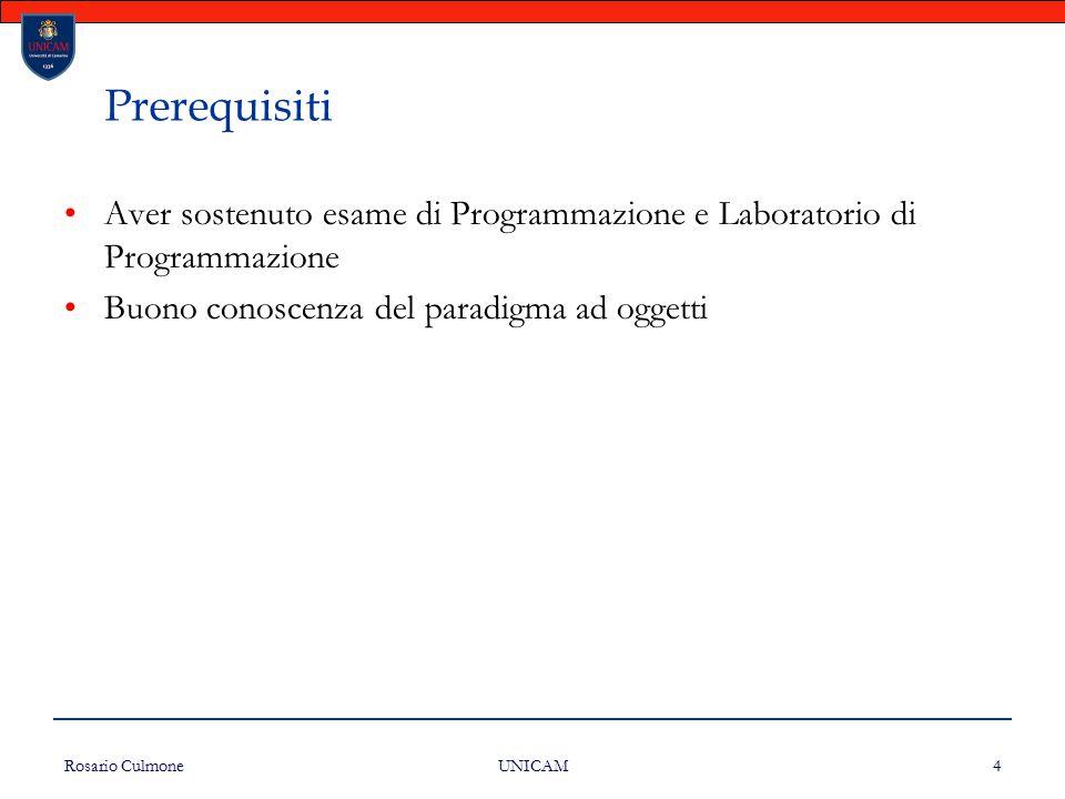 Rosario Culmone UNICAM 4 Prerequisiti Aver sostenuto esame di Programmazione e Laboratorio di Programmazione Buono conoscenza del paradigma ad oggetti