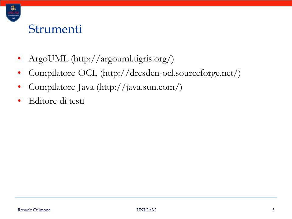 Rosario Culmone UNICAM 5 Strumenti ArgoUML (http://argouml.tigris.org/) Compilatore OCL (http://dresden-ocl.sourceforge.net/) Compilatore Java (http:/