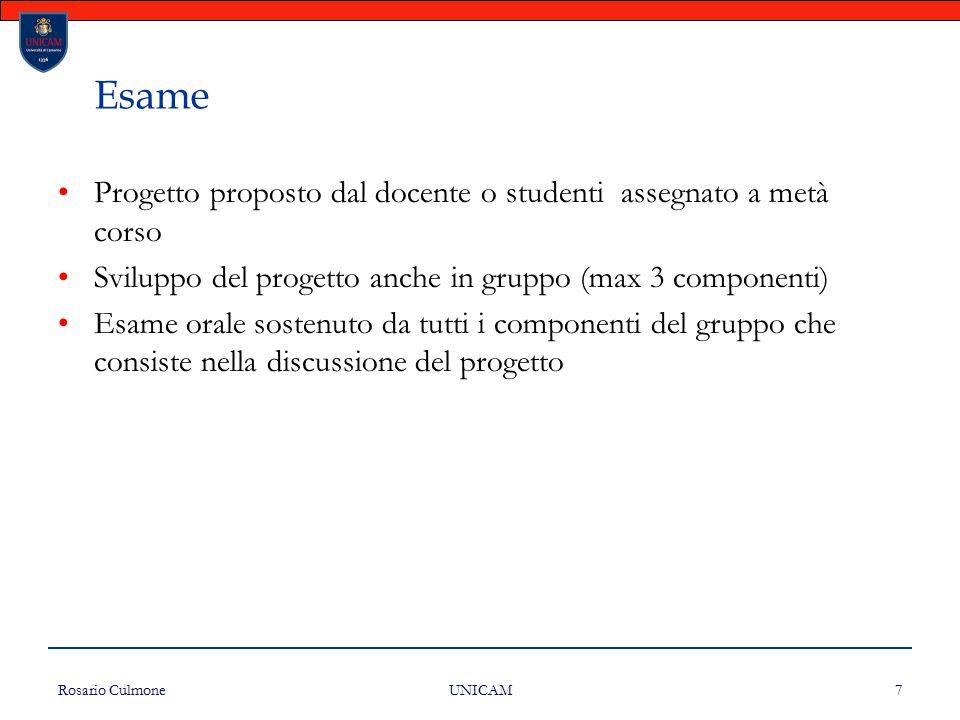 Rosario Culmone UNICAM 7 Esame Progetto proposto dal docente o studenti assegnato a metà corso Sviluppo del progetto anche in gruppo (max 3 componenti