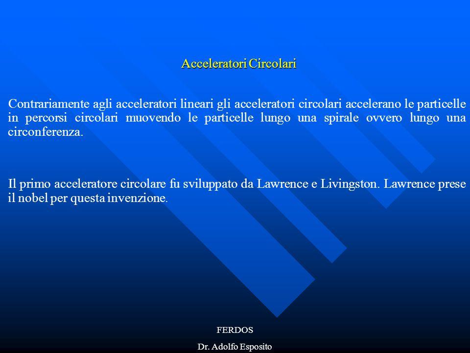 FERDOS Dr. Adolfo Esposito Acceleratori Circolari Contrariamente agli acceleratori lineari gli acceleratori circolari accelerano le particelle in perc
