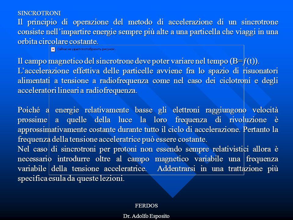 FERDOS Dr. Adolfo Esposito SINCROTRONI Il principio di operazione del metodo di accelerazione di un sincrotrone consiste nell'impartire energie sempre