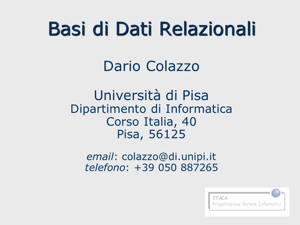 Basi di Dati Relazionali Basi di Dati Relazionali Dario Colazzo Università di Pisa Dipartimento di Informatica Corso Italia, 40 Pisa, 56125 email: col