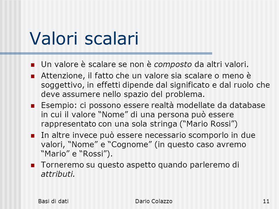 Basi di datiDario Colazzo11 Valori scalari Un valore è scalare se non è composto da altri valori. Attenzione, il fatto che un valore sia scalare o men