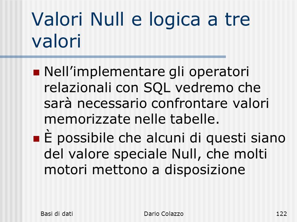 Basi di datiDario Colazzo122 Valori Null e logica a tre valori Nell'implementare gli operatori relazionali con SQL vedremo che sarà necessario confron
