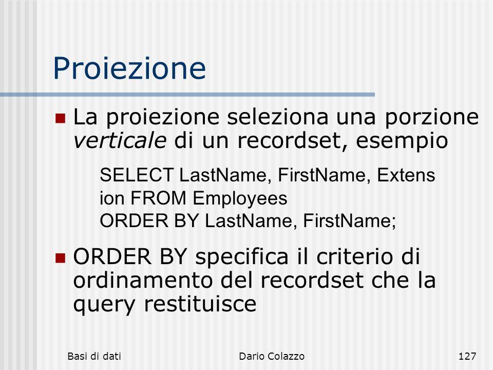 Basi di datiDario Colazzo127 Proiezione La proiezione seleziona una porzione verticale di un recordset, esempio ORDER BY specifica il criterio di ordi