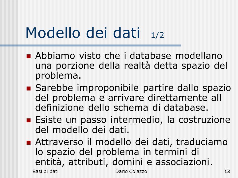Basi di datiDario Colazzo13 Modello dei dati 1/2 Abbiamo visto che i database modellano una porzione della realtà detta spazio del problema. Sarebbe i