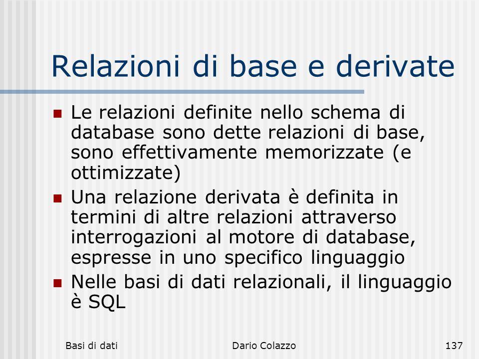Basi di datiDario Colazzo137 Relazioni di base e derivate Le relazioni definite nello schema di database sono dette relazioni di base, sono effettivam