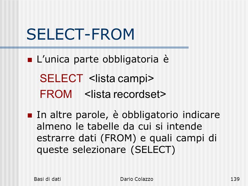 Basi di datiDario Colazzo139 SELECT-FROM L'unica parte obbligatoria è In altre parole, è obbligatorio indicare almeno le tabelle da cui si intende est