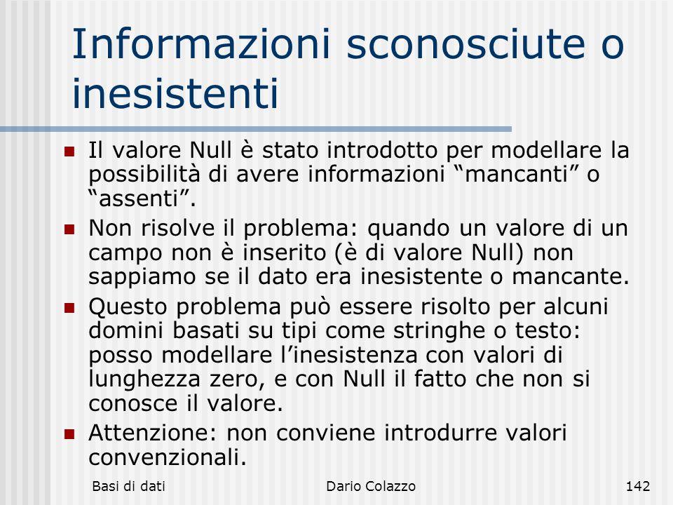 Basi di datiDario Colazzo142 Informazioni sconosciute o inesistenti Il valore Null è stato introdotto per modellare la possibilità di avere informazio