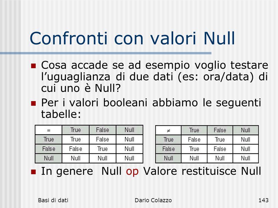 Basi di datiDario Colazzo143 Confronti con valori Null Cosa accade se ad esempio voglio testare l'uguaglianza di due dati (es: ora/data) di cui uno è