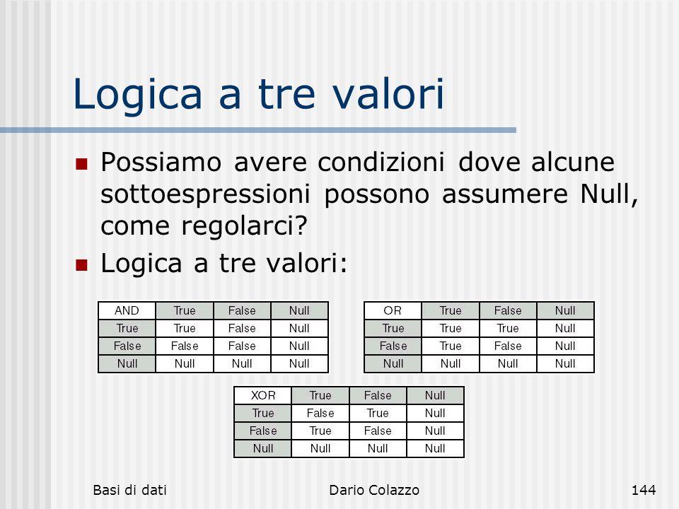 Basi di datiDario Colazzo144 Logica a tre valori Possiamo avere condizioni dove alcune sottoespressioni possono assumere Null, come regolarci? Logica