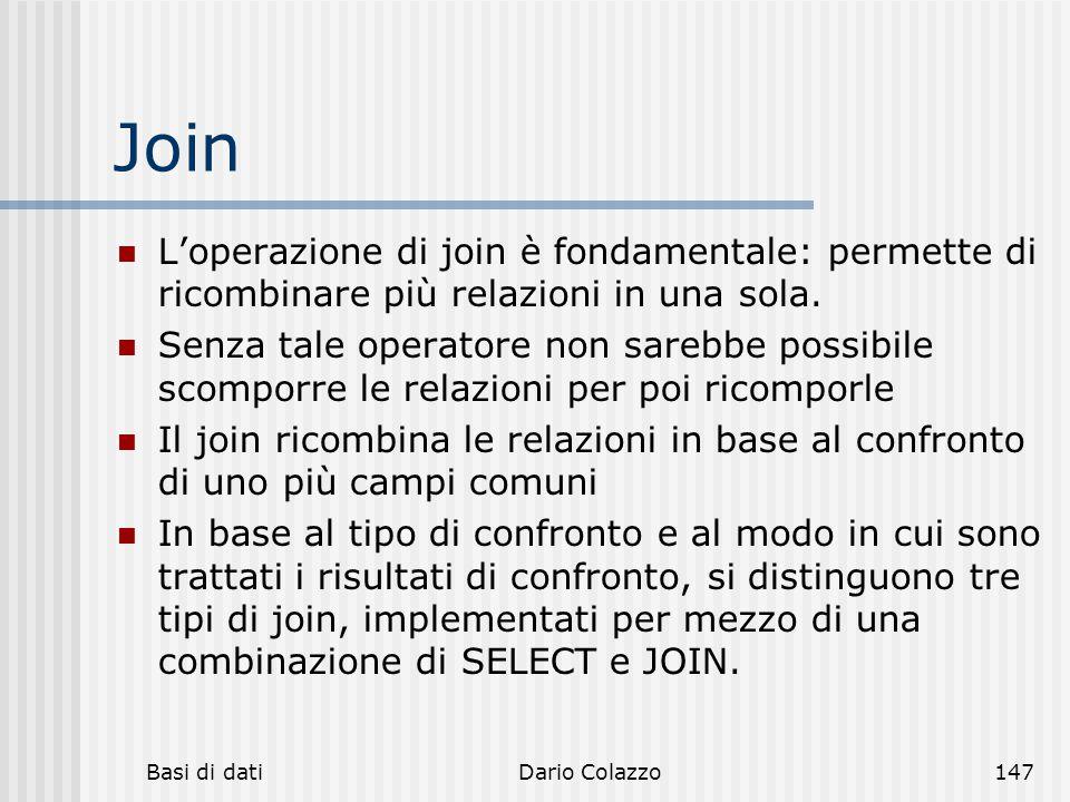 Basi di datiDario Colazzo147 Join L'operazione di join è fondamentale: permette di ricombinare più relazioni in una sola. Senza tale operatore non sar