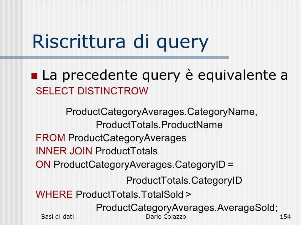 Basi di datiDario Colazzo154 Riscrittura di query La precedente query è equivalente a SELECT DISTINCTROW ProductCategoryAverages.CategoryName, ProductTotals.ProductName FROM ProductCategoryAverages INNER JOIN ProductTotals ON ProductCategoryAverages.CategoryID = ProductTotals.CategoryID WHERE ProductTotals.TotalSold > ProductCategoryAverages.AverageSold;