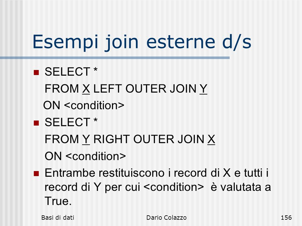 Basi di datiDario Colazzo156 Esempi join esterne d/s SELECT * FROM X LEFT OUTER JOIN Y ON SELECT * FROM Y RIGHT OUTER JOIN X ON Entrambe restituiscono i record di X e tutti i record di Y per cui è valutata a True.