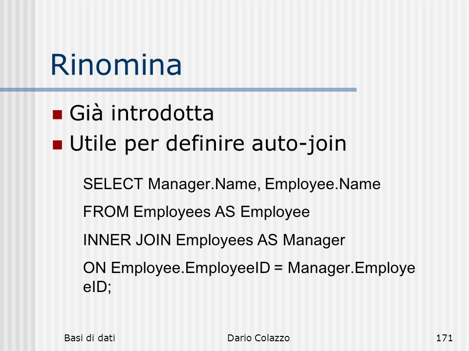 Basi di datiDario Colazzo171 Rinomina Già introdotta Utile per definire auto-join SELECT Manager.Name, Employee.Name FROM Employees AS Employee INNER JOIN Employees AS Manager ON Employee.EmployeeID = Manager.Employe eID;