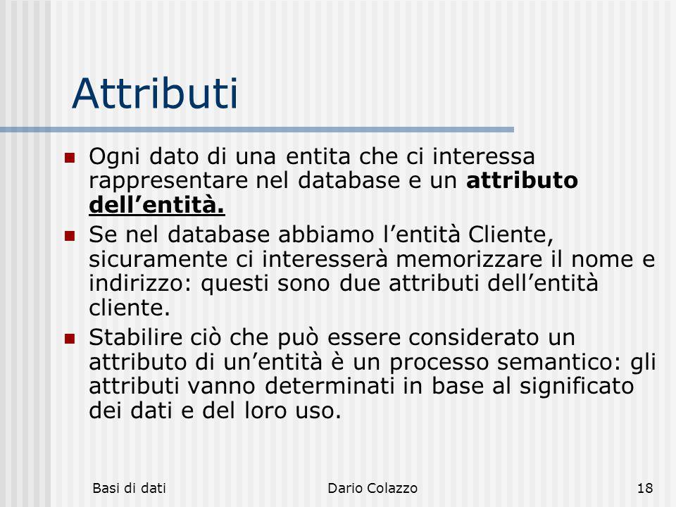 Basi di datiDario Colazzo18 Attributi Ogni dato di una entita che ci interessa rappresentare nel database e un attributo dell'entità. Se nel database