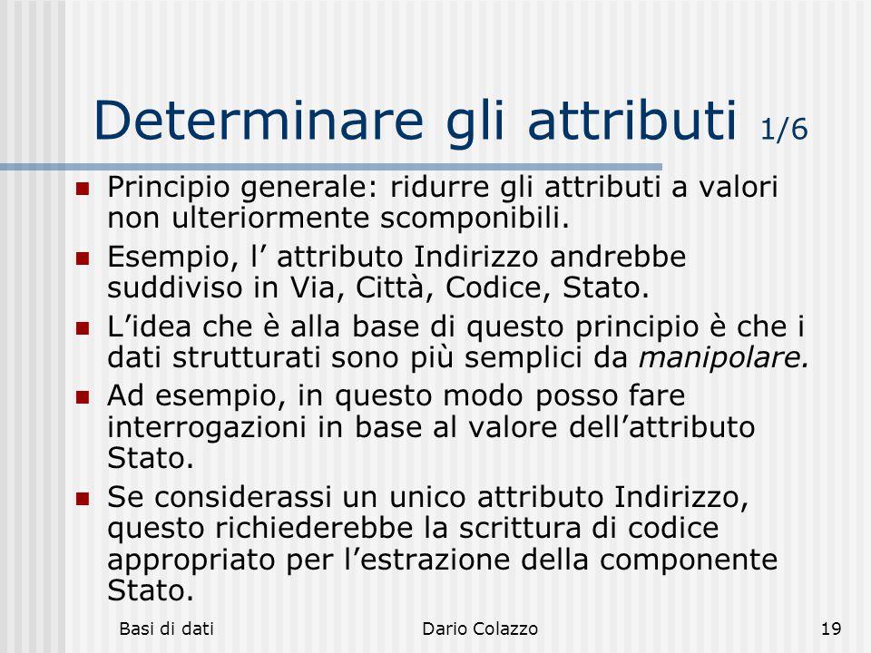Basi di datiDario Colazzo19 Determinare gli attributi 1/6 Principio generale: ridurre gli attributi a valori non ulteriormente scomponibili. Esempio,