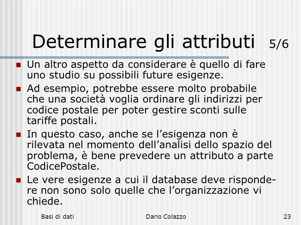Basi di datiDario Colazzo23 Determinare gli attributi 5/6 Un altro aspetto da considerare è quello di fare uno studio su possibili future esigenze. Ad