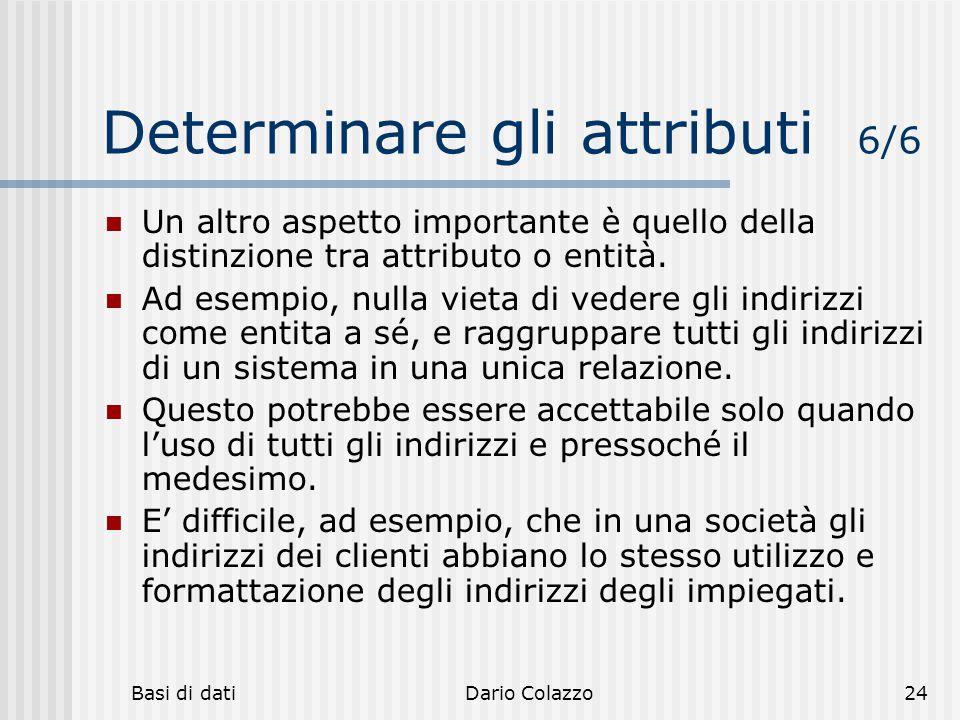 Basi di datiDario Colazzo24 Determinare gli attributi 6/6 Un altro aspetto importante è quello della distinzione tra attributo o entità. Ad esempio, n