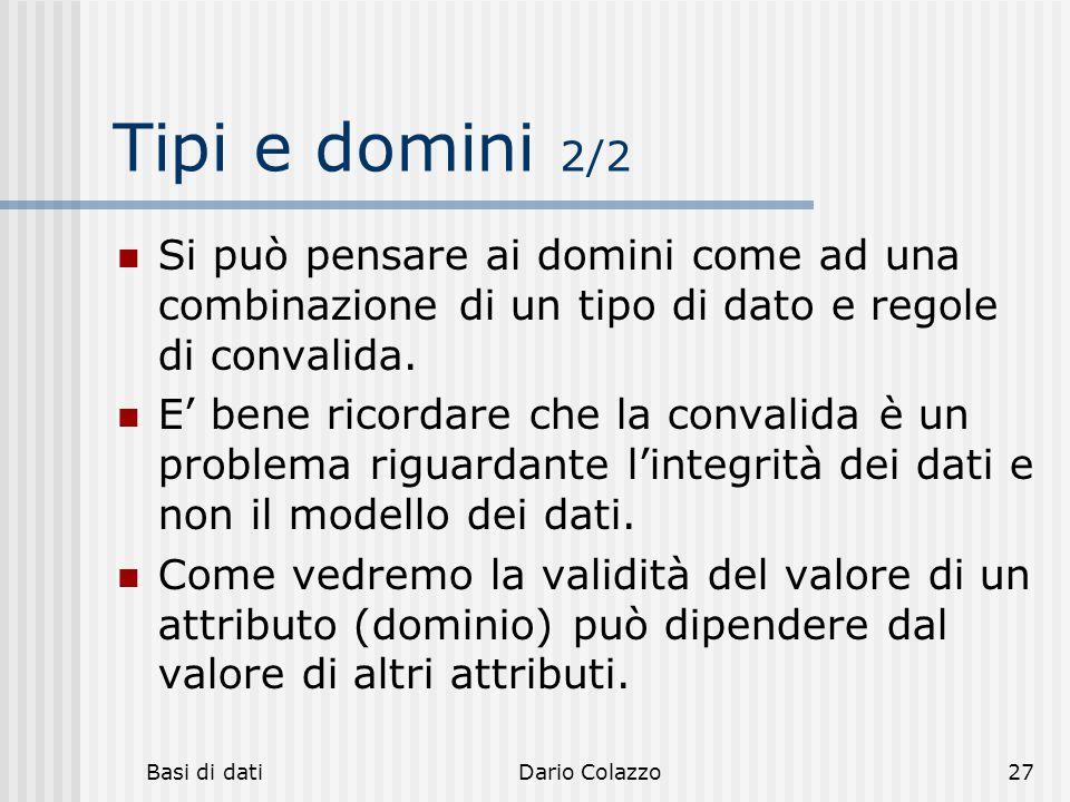 Basi di datiDario Colazzo27 Tipi e domini 2/2 Si può pensare ai domini come ad una combinazione di un tipo di dato e regole di convalida. E' bene rico