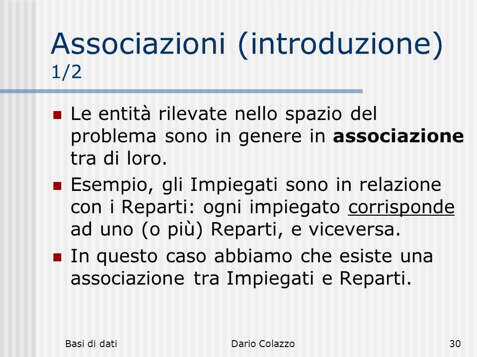 Basi di datiDario Colazzo30 Associazioni (introduzione) 1/2 Le entità rilevate nello spazio del problema sono in genere in associazione tra di loro. E