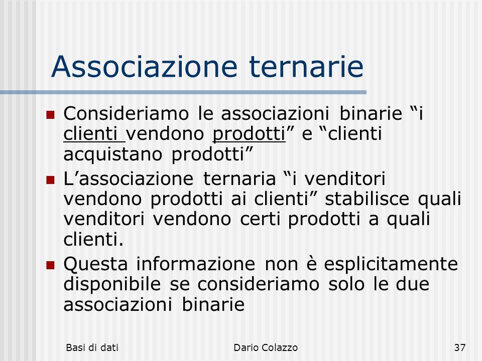 """Basi di datiDario Colazzo37 Associazione ternarie Consideriamo le associazioni binarie """"i clienti vendono prodotti"""" e """"clienti acquistano prodotti"""" L'"""