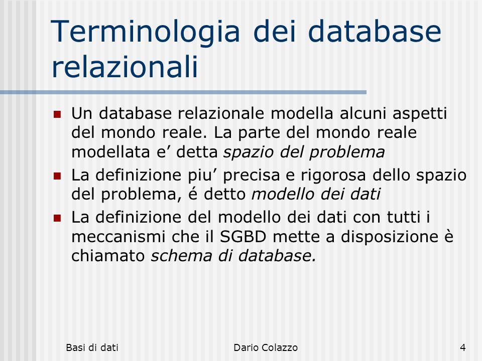 Basi di datiDario Colazzo4 Terminologia dei database relazionali Un database relazionale modella alcuni aspetti del mondo reale. La parte del mondo re