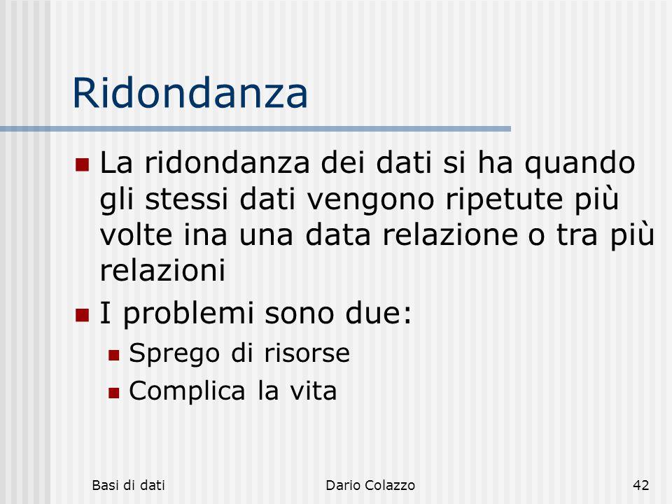 Basi di datiDario Colazzo42 Ridondanza La ridondanza dei dati si ha quando gli stessi dati vengono ripetute più volte ina una data relazione o tra più