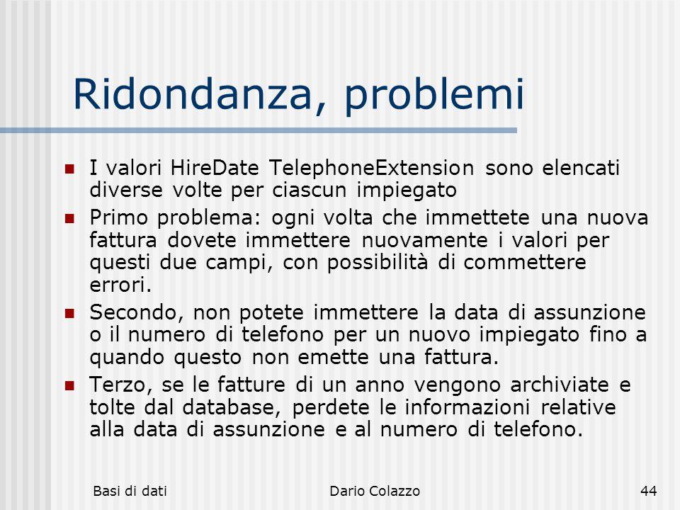 Basi di datiDario Colazzo44 Ridondanza, problemi I valori HireDate TelephoneExtension sono elencati diverse volte per ciascun impiegato Primo problema