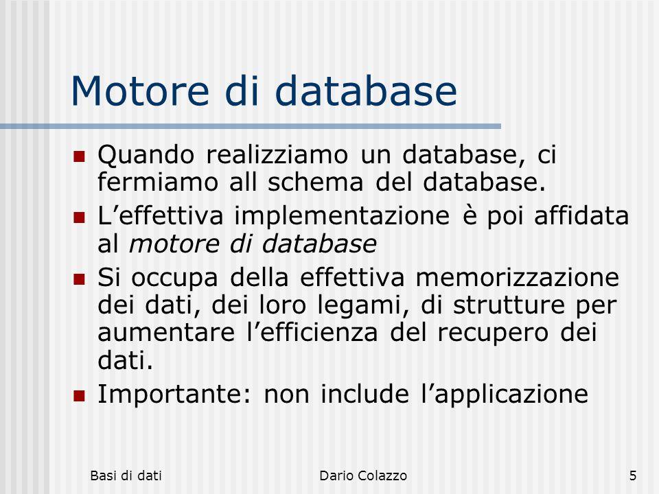 Basi di datiDario Colazzo6 Spazio del problema Modello dei dati Schema di database Database: implementazione fisica dello schema e dei dati Motore di database: non fa parte del database Applicazioni: maschere e report utilizzati dalgi utenti Sistema di database